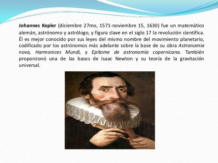 Johannes Kepler (diciembre 27mo, 1571-noviembre 15, 1630) fue un matemático alemán, astrónomo y astrólogo, y figura clave ...