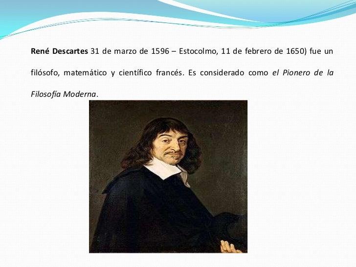 René Descartes 31 de marzo de 1596 – Estocolmo, 11 de febrero de 1650) fue un  filósofo, matemático y científico francés. ...