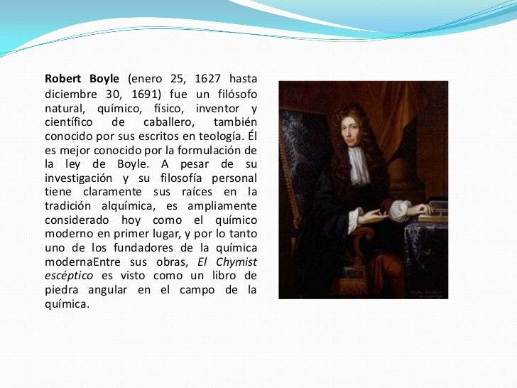 Robert Boyle (enero 25, 1627 hasta diciembre 30, 1691) fue un filósofo natural, químico, físico, inventor y científico de ...