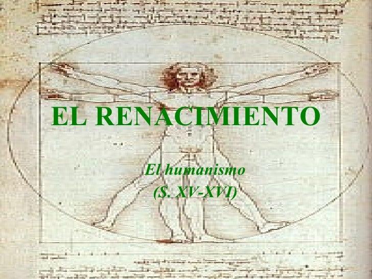 EL RENACIMIENTO <ul><ul><li>El humanismo </li></ul></ul><ul><ul><li>(S. XV-XVI) </li></ul></ul>