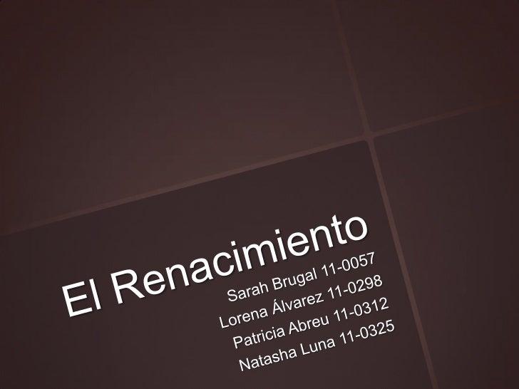 El Renacimiento<br />Sarah Brugal 11-0057<br />Lorena Álvarez 11-0298<br />Patricia Abreu 11-0312<br />Natasha Luna 11-032...