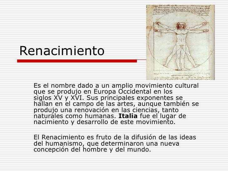 Renacimiento Es el nombre dado a un amplio movimiento cultural que se produjo enEuropa Occidentalen los siglosXVyXVI....