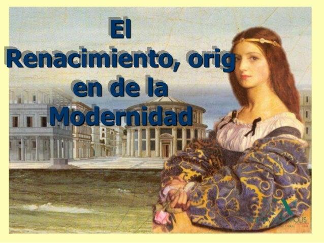 El Renacimiento, orig en de la Modernidad