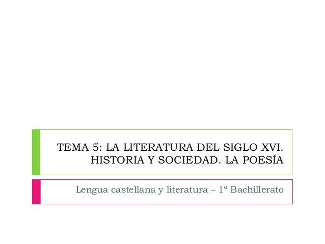 TEMA 5: LA LITERATURA DEL SIGLO XVI.  HISTORIA Y SOCIEDAD. LA POESÍA  Lengua castellana y literatura – 1º Bachillerato