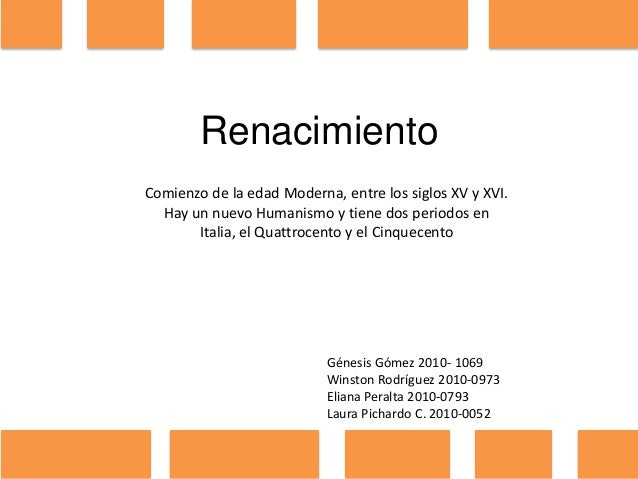 Renacimiento Comienzo de la edad Moderna, entre los siglos XV y XVI. Hay un nuevo Humanismo y tiene dos periodos en Italia...