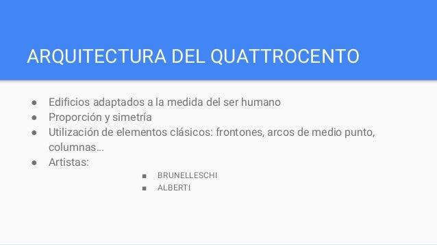 ARQUITECTURA DEL QUATTROCENTO ● Edificios adaptados a la medida del ser humano ● Proporción y simetría ● Utilización de el...