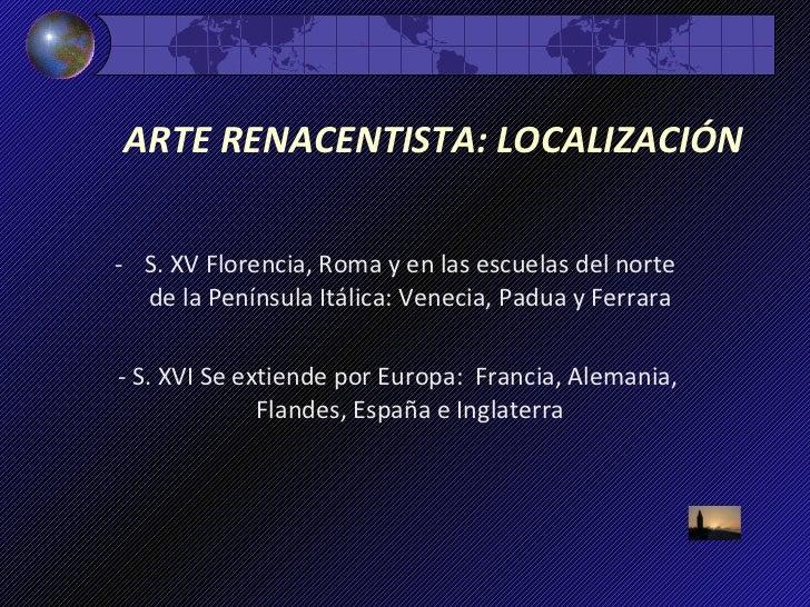 ARTE RENACENTISTA: LOCALIZACIÓN   <ul><li>S. XV Florencia, Roma y en las escuelas del norte de la Península Itálica: Venec...