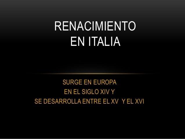 SURGE EN EUROPA EN EL SIGLO XIV Y SE DESARROLLA ENTRE EL XV Y EL XVI RENACIMIENTO EN ITALIA