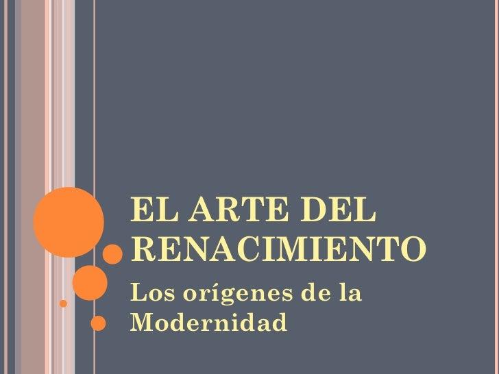 EL ARTE DELRENACIMIENTOLos orígenes de laModernidad