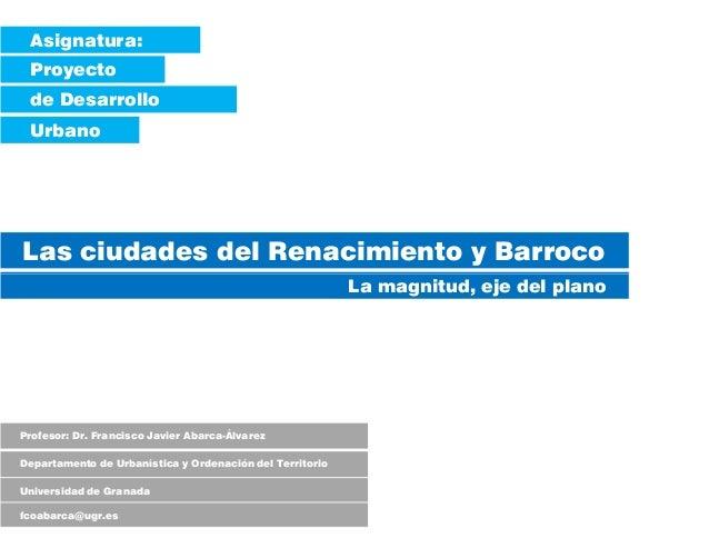 Asignatura: Proyecto de Desarrollo Urbano Las ciudades del Renacimiento y Barroco La magnitud, eje del plano Profesor: Dr....