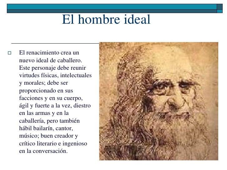 El hombre ideal     El renacimiento crea un     nuevo ideal de caballero.     Este personaje debe reunir     virtudes fís...