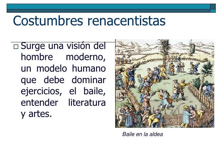 Costumbres renacentistas  Surge una visión del  hombre moderno,  un modelo humano  que debe dominar  ejercicios, el baile...