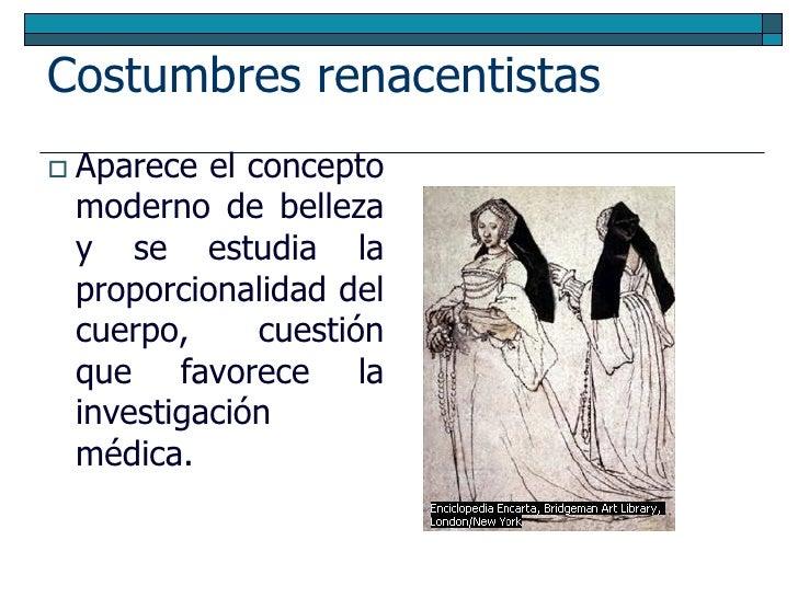 Costumbres renacentistas  Aparece el concepto  moderno de belleza  y se estudia la  proporcionalidad del  cuerpo,      cu...