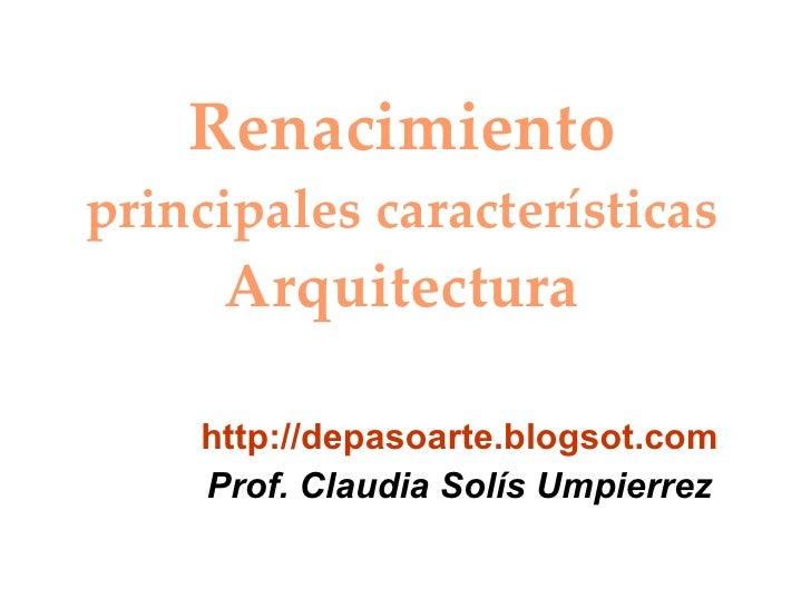 Renacimiento principales características Arquitectura http://depasoarte.blogsot.com Prof. Claudia Solís Umpierrez