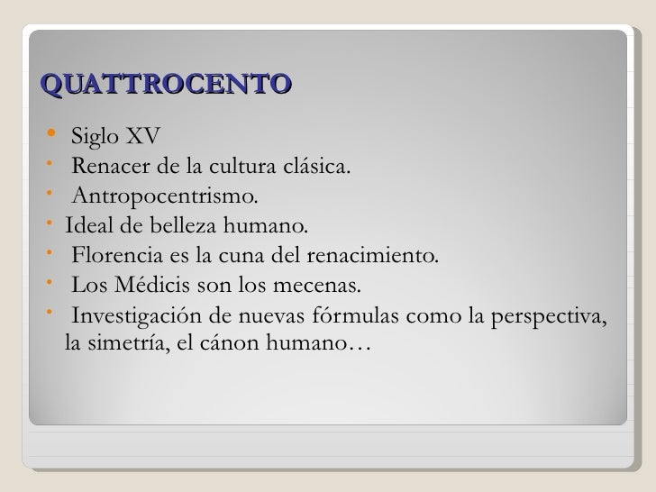 QUATTROCENTO    Siglo XV•    Renacer de la cultura clásica.•    Antropocentrismo.•   Ideal de belleza humano.•    Florenc...