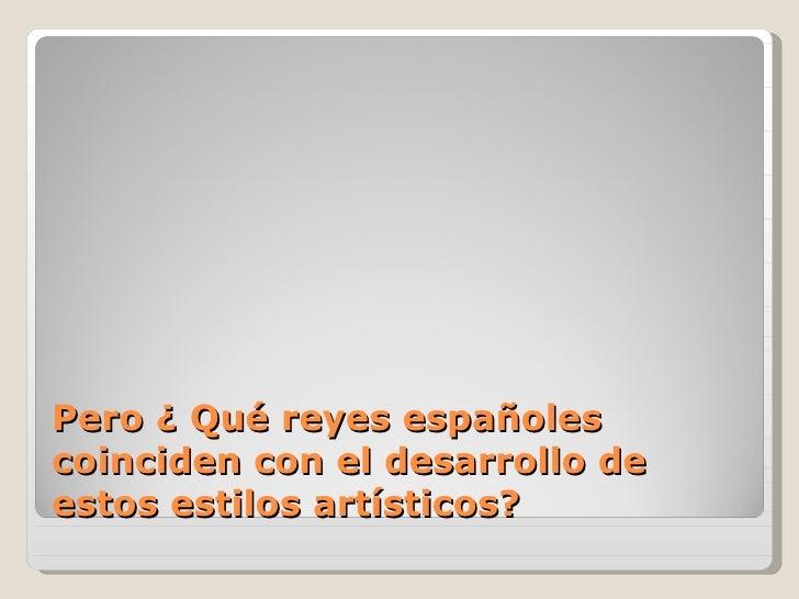 Pero ¿ Qué reyes españolescoinciden con el desarrollo deestos estilos artísticos?