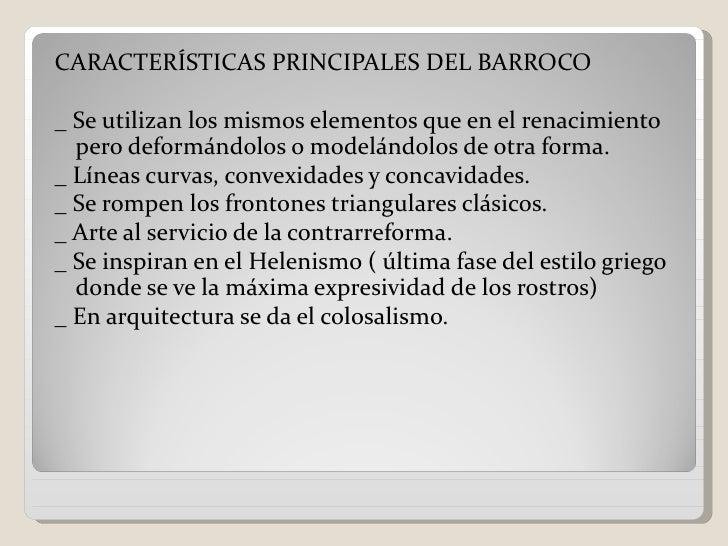 CARACTERÍSTICAS PRINCIPALES DEL BARROCO_ Se utilizan los mismos elementos que en el renacimiento  pero deformándolos o mod...