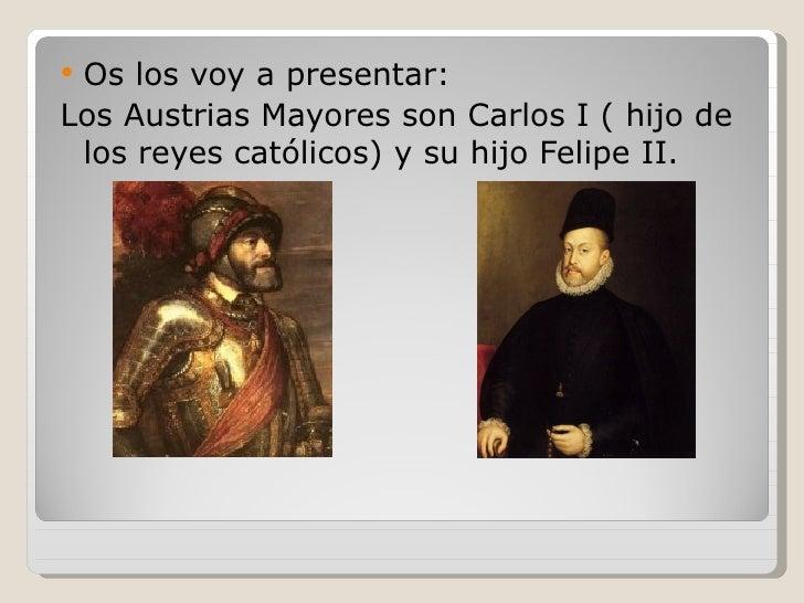 Os los voy a presentar:Los Austrias Mayores son Carlos I ( hijo de los reyes católicos) y su hijo Felipe II.