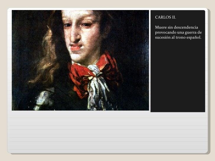 CARLOS II.Muere sin descendenciaprovocando una guerra desucesión al trono español.