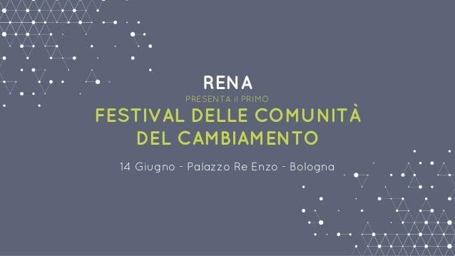 RENA PRESENTA il PRIMO FESTIVAL DELLE COMUNITÀ DEL CAMBIAMENTO 14 Giugno - Palazzo Re Enzo - Bologna