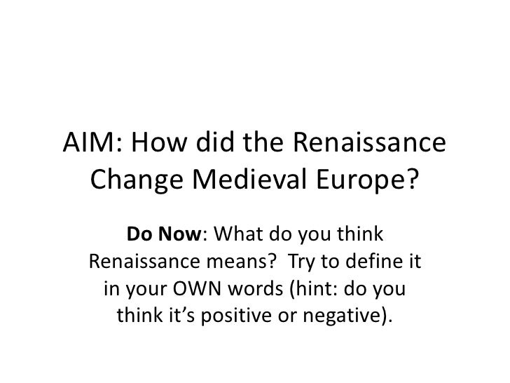 AIM: How did the Renaissance Change Medieval Europe?<br />Do Now: What do you think Renaissance means?  Try to define it i...