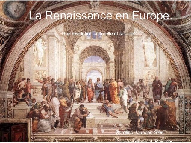 La Renaissance en Europe. Une révolution culturelle et sociale? Caroline Jouneau-Sion Collège Germinal, Raismes
