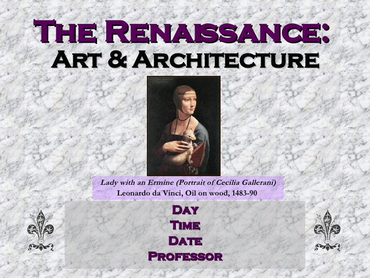 The Renaissance:   Art & Architecture Day Time Date Professor Lady with an Ermine (Portrait of Cecilia Gallerani) Leonardo...