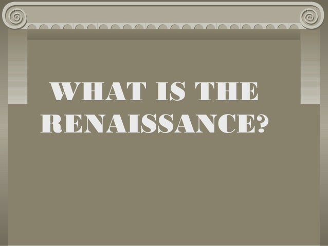 WHAT IS THE RENAISSANCE?