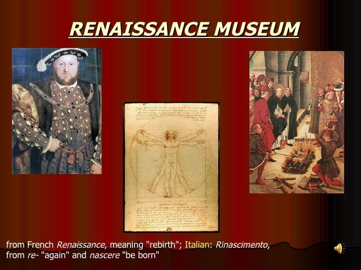 """RENAISSANCE MUSEUM from French  Renaissance , meaning """"rebirth"""";  Italian :  Rinascimento ,  from  re-  """"ag..."""