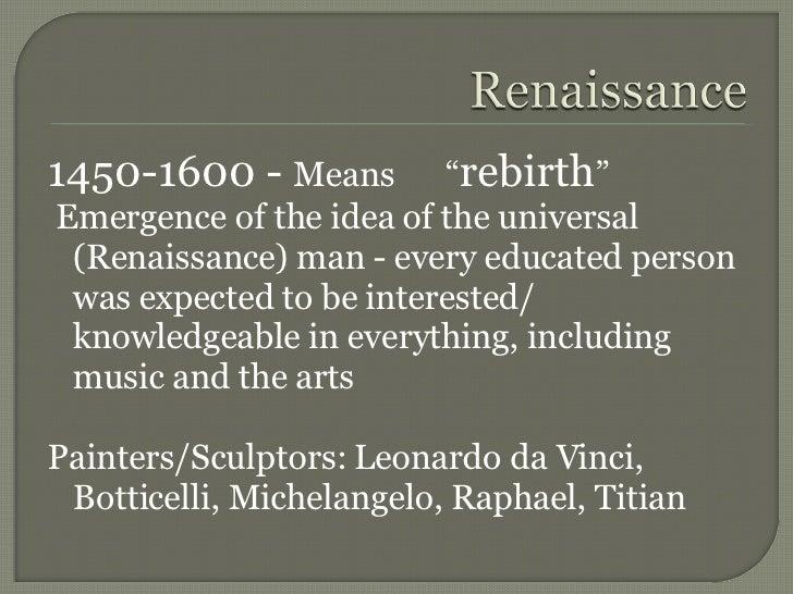 "<ul><li>1450-1600 -  Means  "" rebirth "" </li></ul><ul><li>Emergence of the idea of the universal (Renaissance) man - every..."