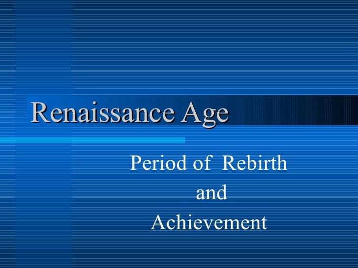 Renaissance Age Period of  Rebirth and Achievement