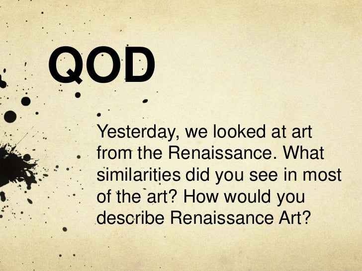 QOD Yesterday, we looked at art from the Renaissance. What similarities did you see in most of the art? How would you desc...