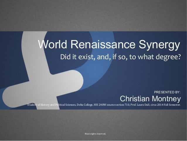 World Renaissance Synergy Did it exist, and, if so, to what degree? Christian Montney PRESENTED BY: Student of History and...