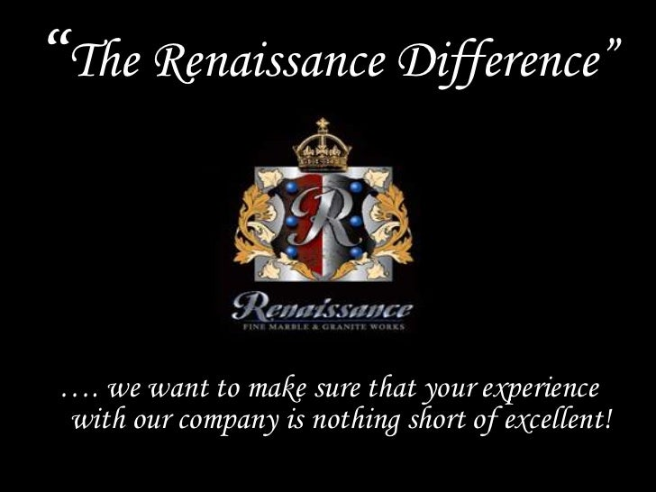 """""""The Renaissance Difference""""…. we want to make sure that your experiencewith our company is nothing short of excellent!"""