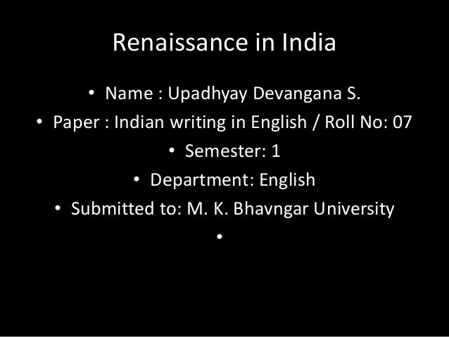 Renaissance in India • Name : Upadhyay Devangana S. • Paper : Indian writing in English / Roll No: 07 • Semester: 1 • Depa...