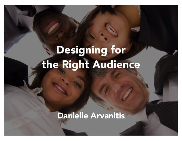Designing for the Right Audience  Danielle Arvanitis