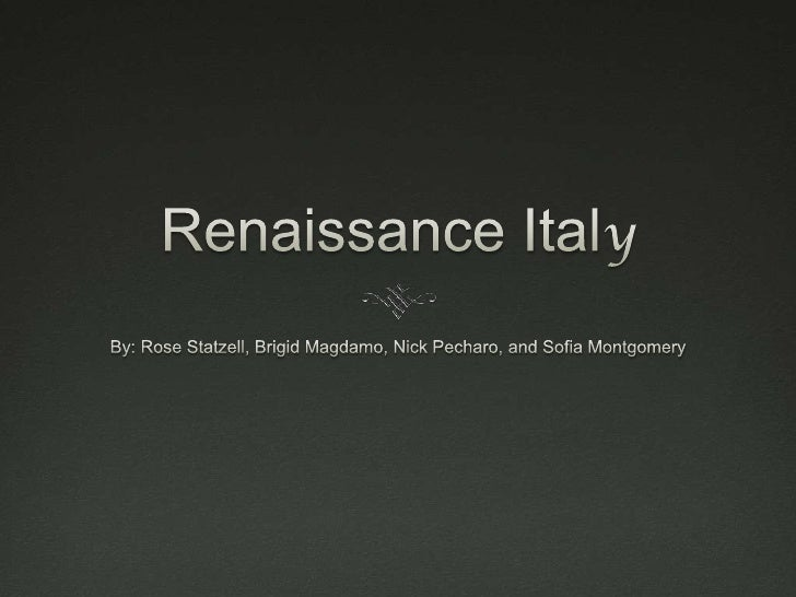 Renaissance Italy<br />By: Rose Statzell, Brigid Magdamo, Nick Pecharo, and Sofia Montgomery<br />