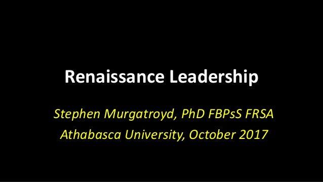Renaissance Leadership Stephen Murgatroyd, PhD FBPsS FRSA Athabasca University, October 2017