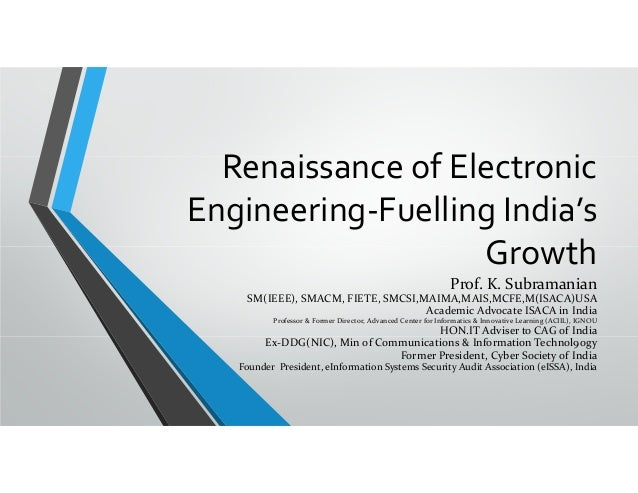 Renaissance of Electronic  Engineering‐Fuelling India's  Growth Prof. K. Subramanian SM(IEEE), SMACM, FIETE, SMCSI,MAIMA,M...