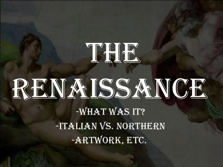 The Renaissance  -What was it? -Italian vs. Northern -Artwork, etc.
