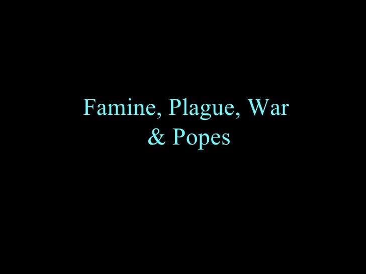 Famine, Plague, War  & Popes