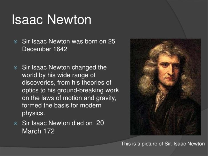 the impact of newton on modern science English physicist and mathematician who was born into a poor farming family luckily for humanity, newton was not a good farmer, and was sent to cambridge to study to become a preacher.