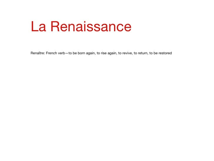 La Renaissance Renaître: French verb—to be born again, to rise again, to revive, to return, to be restored
