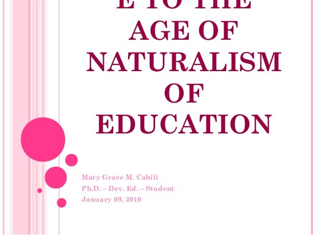 E TO THE   AGE OF NATURALISM     OF EDUCATIONMary Grace M. CabiliPh.D. – Dev. Ed. – StudentJanuary 09, 2010