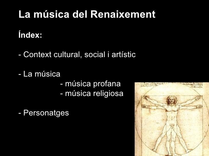 La música del Renaixement Índex: - Context cultural, social i artístic - La música - música profana - música religiosa - P...