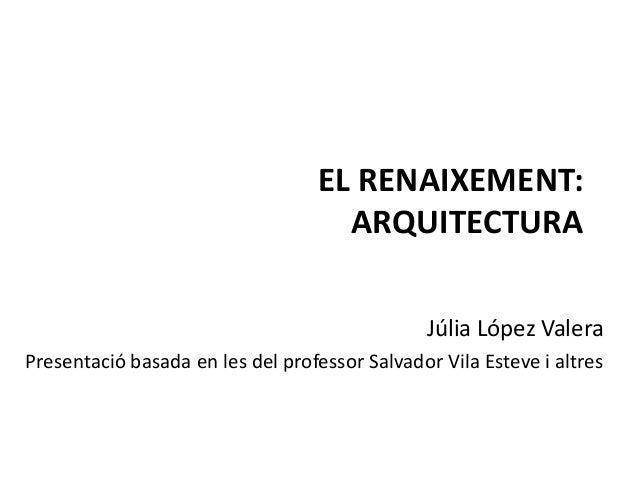 EL RENAIXEMENT: ARQUITECTURA Júlia López Valera Presentació basada en les del professor Salvador Vila Esteve i altres