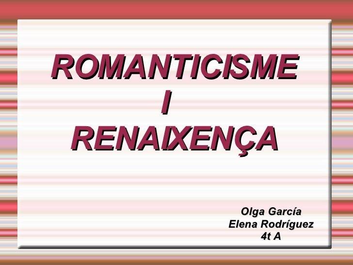 ROMANTICISME  I  RENAIXENÇA Olga García Elena Rodríguez 4t A