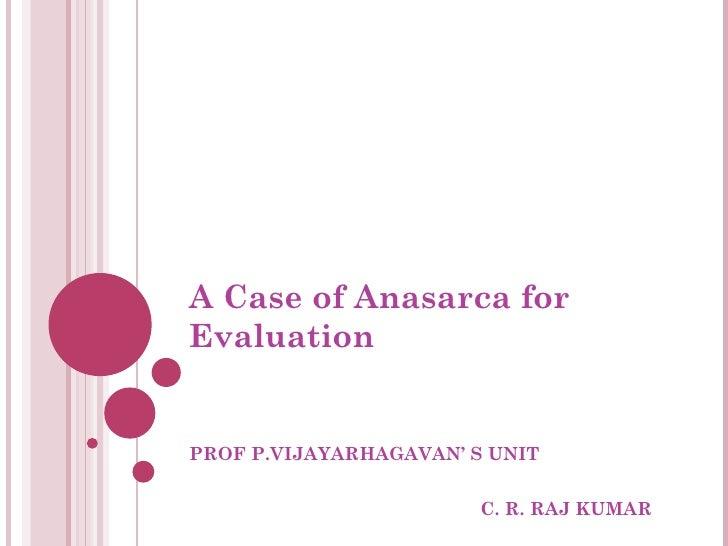 A Case of Anasarca for Evaluation PROF P.VIJAYARHAGAVAN' S UNIT C. R. RAJ KUMAR