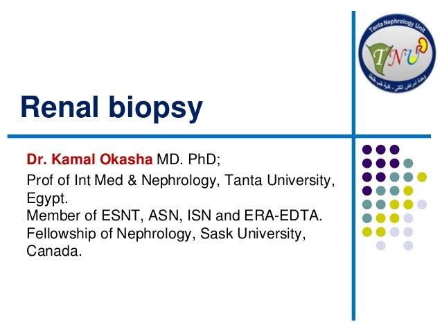 Renal biopsy Dr. Kamal Okasha MD. PhD; Prof of Int Med & Nephrology, Tanta University, Egypt. Member of ESNT, ASN, ISN and...