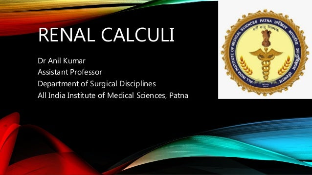 RENAL CALCULI Dr Anil Kumar Assistant Professor Department of Surgical Disciplines All India Institute of Medical Sciences...